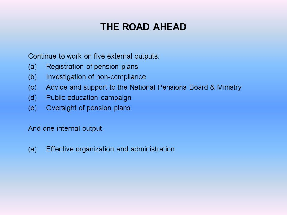 THE ROAD AHEAD Continue to work on five external outputs: (a)Registration of pension plans (b)Investigation of non-compliance (c)Advice and support to