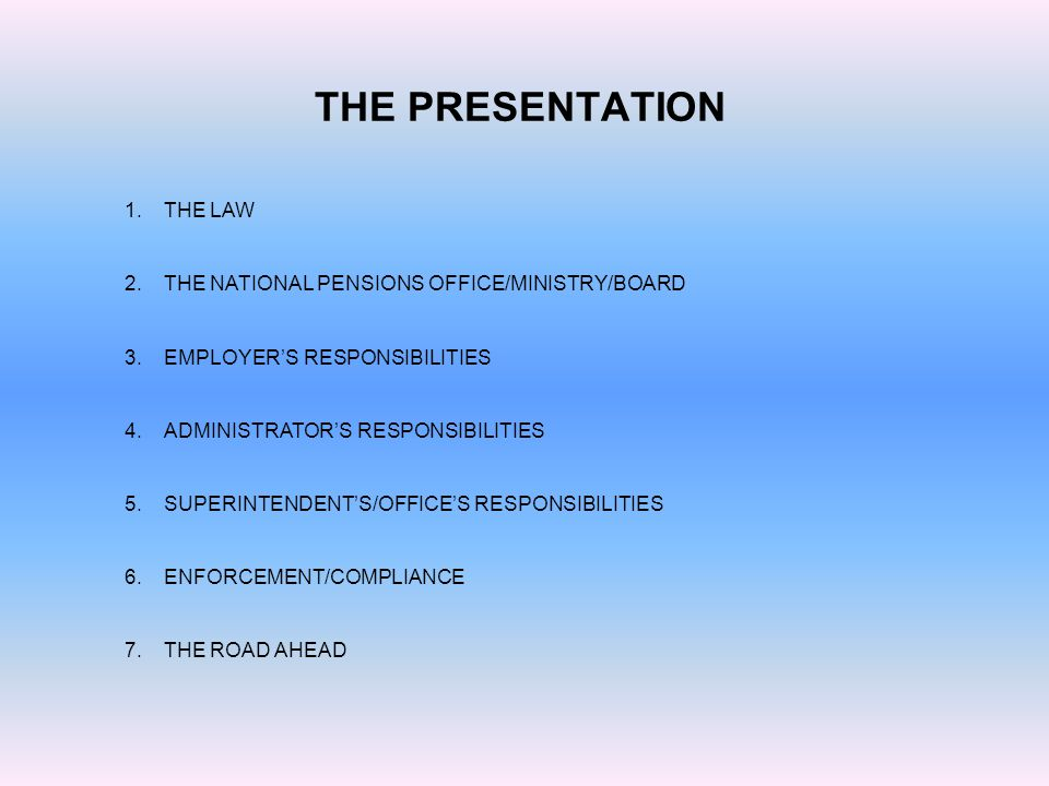 THE PRESENTATION 1.THE LAW 2.THE NATIONAL PENSIONS OFFICE/MINISTRY/BOARD 3.EMPLOYER'S RESPONSIBILITIES 4.ADMINISTRATOR'S RESPONSIBILITIES 5.SUPERINTENDENT'S/OFFICE'S RESPONSIBILITIES 6.ENFORCEMENT/COMPLIANCE 7.THE ROAD AHEAD