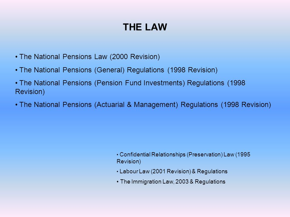 THE LAW The National Pensions Law (2000 Revision) The National Pensions (General) Regulations (1998 Revision) The National Pensions (Pension Fund Inve