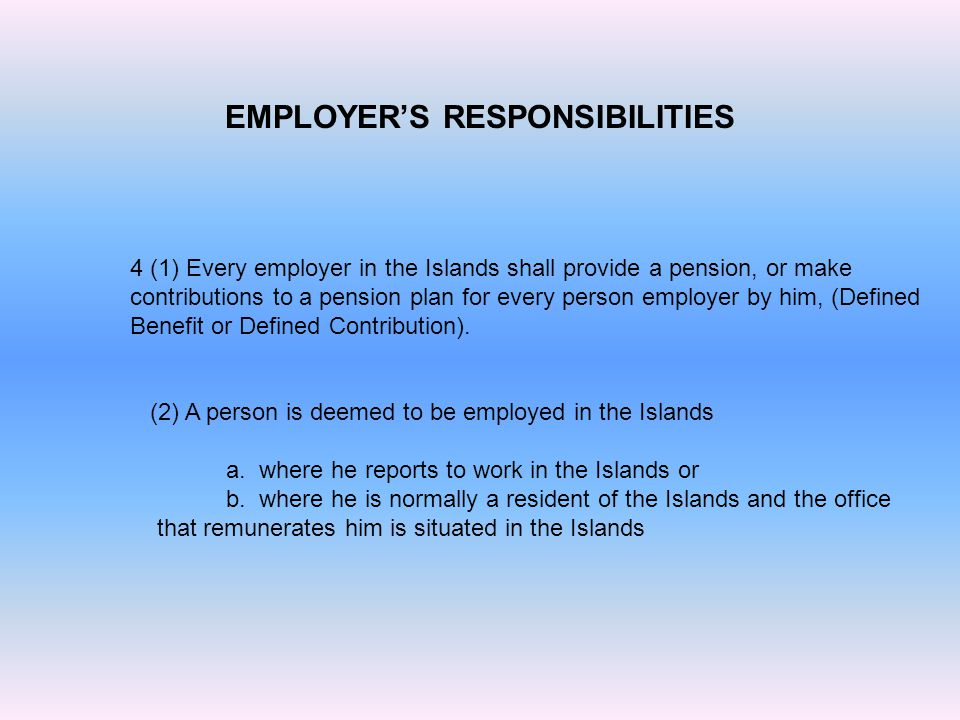 EMPLOYER'S RESPONSIBILITIES 4 (1) Every employer in the Islands shall provide a pension, or make contributions to a pension plan for every person employer by him, (Defined Benefit or Defined Contribution).