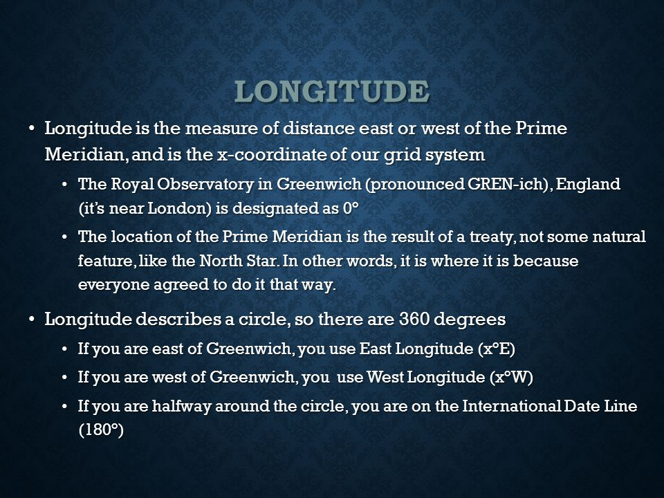 LONGITUDE Longitude is the measure of distance east or west of the Prime Meridian, and is the x-coordinate of our grid system Longitude is the measure of distance east or west of the Prime Meridian, and is the x-coordinate of our grid system The Royal Observatory in Greenwich (pronounced GREN-ich), England (it's near London) is designated as 0° The Royal Observatory in Greenwich (pronounced GREN-ich), England (it's near London) is designated as 0° The location of the Prime Meridian is the result of a treaty, not some natural feature, like the North Star.