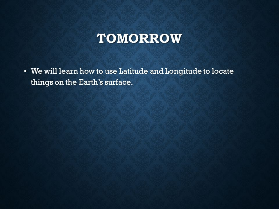 TOMORROW We will learn how to use Latitude and Longitude to locate things on the Earth's surface.