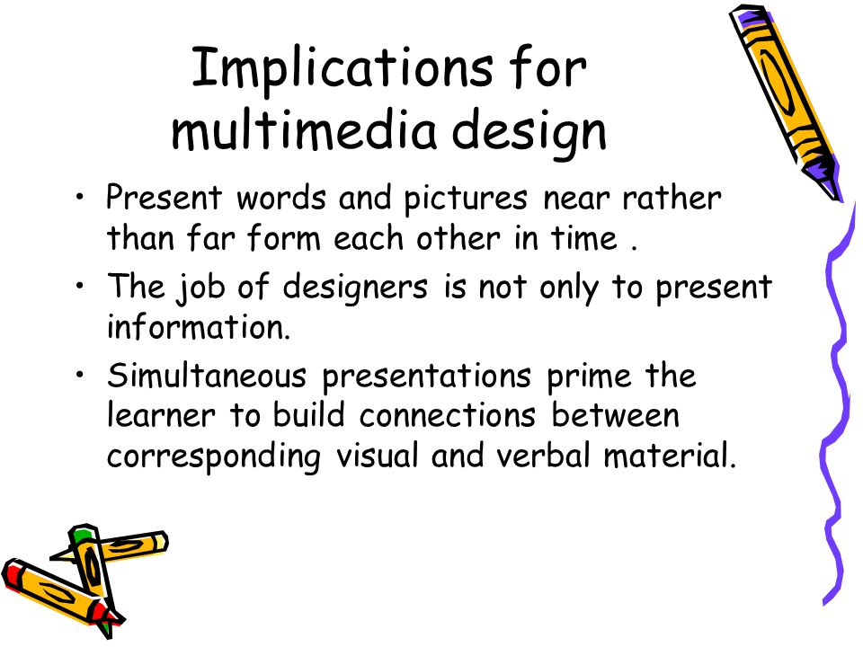 Implications for multimedia design Present words and pictures near rather than far form each other in time.