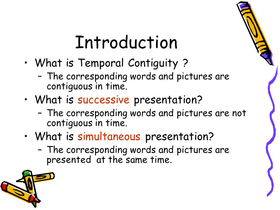Introduction What is Temporal Contiguity ? –The corresponding words and pictures are contiguous in time. What is successive presentation? –The corresp