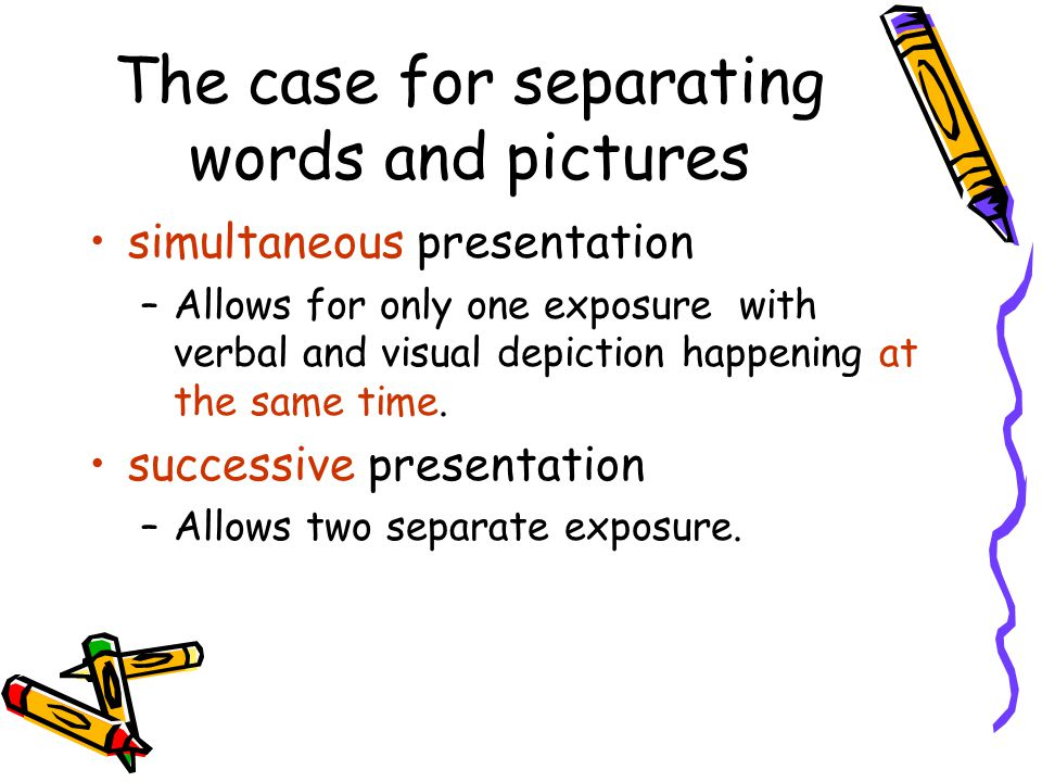 The case for separating words and pictures simultaneous presentation –Allows for only one exposure with verbal and visual depiction happening at the same time.