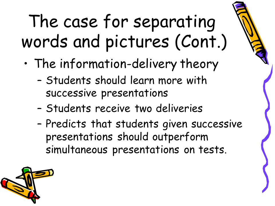 The case for separating words and pictures (Cont.) The information-delivery theory –Students should learn more with successive presentations –Students receive two deliveries –Predicts that students given successive presentations should outperform simultaneous presentations on tests.