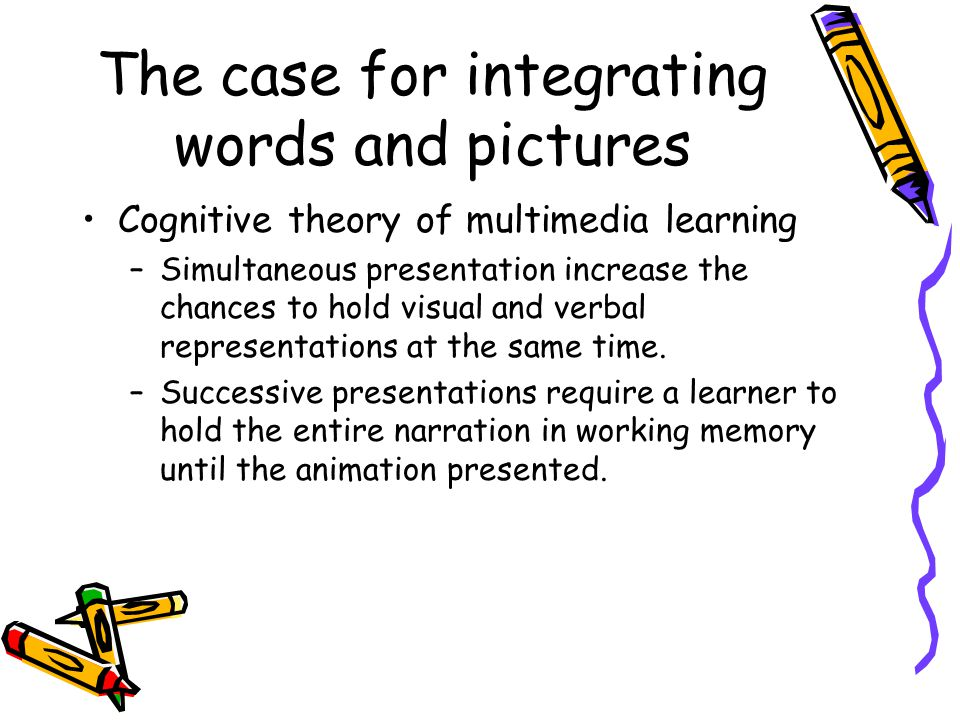 The case for integrating words and pictures Cognitive theory of multimedia learning –Simultaneous presentation increase the chances to hold visual and verbal representations at the same time.