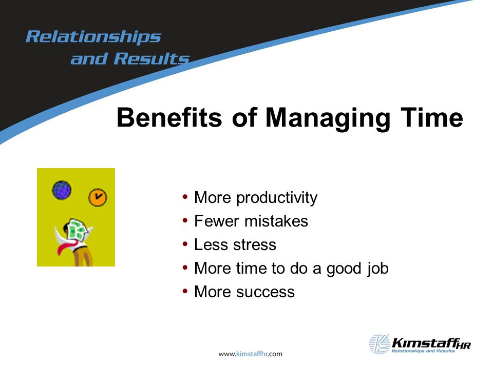 Benefits of Managing Time More productivity Fewer mistakes Less stress More time to do a good job More success