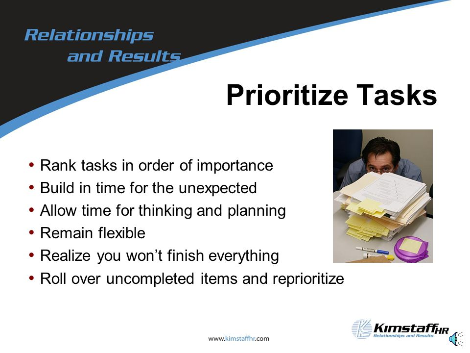 Prioritize Tasks Rank tasks in order of importance Build in time for the unexpected Allow time for thinking and planning Remain flexible Realize you won't finish everything Roll over uncompleted items and reprioritize