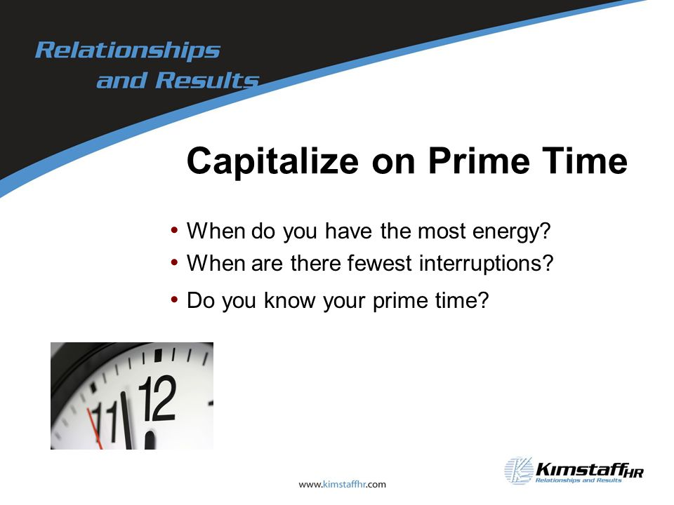 Capitalize on Prime Time When do you have the most energy.