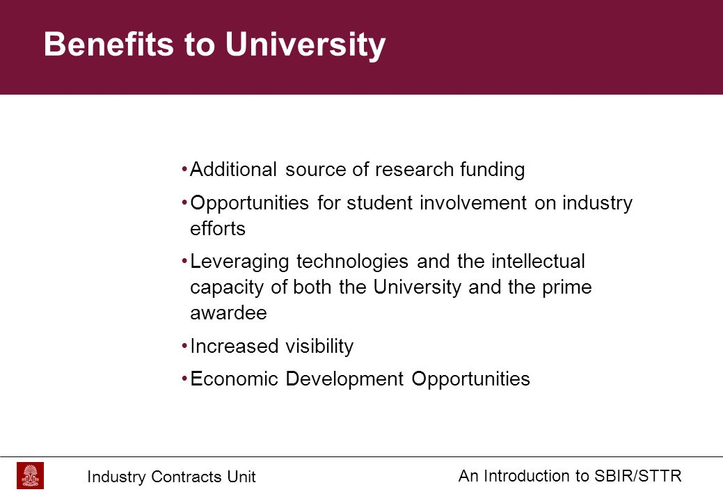 Industry Contracts Unit An Introduction to SBIR/STTR Benefits to University Additional source of research funding Opportunities for student involvement on industry efforts Leveraging technologies and the intellectual capacity of both the University and the prime awardee Increased visibility Economic Development Opportunities