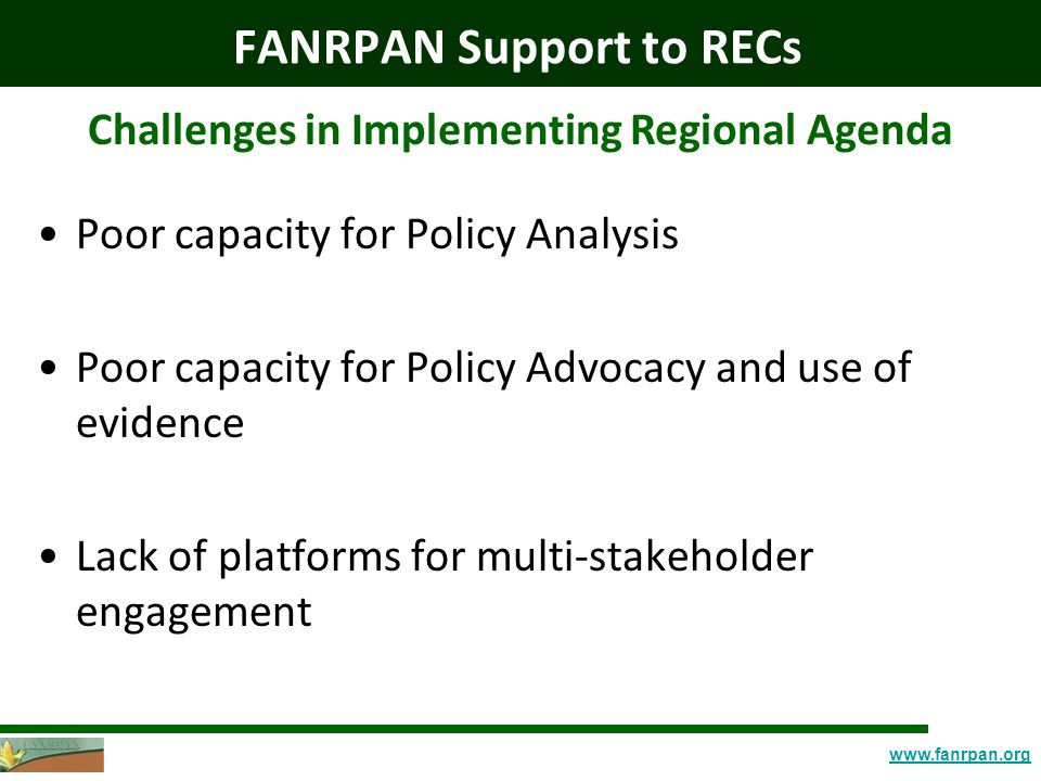 www.fanrpan.org FANRPAN Support to RECs Challenges in Implementing Regional Agenda Poor capacity for Policy Analysis Poor capacity for Policy Advocacy and use of evidence Lack of platforms for multi-stakeholder engagement