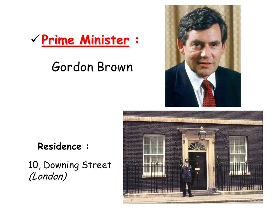 Prime Minister : Gordon Brown Residence : 10, Downing Street (London)