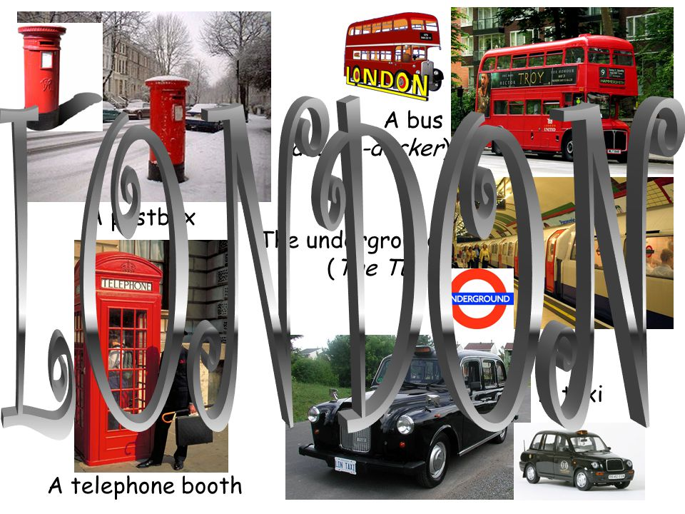 A bus (double-decker) A postbox A telephone booth A taxi The underground (The Tube)