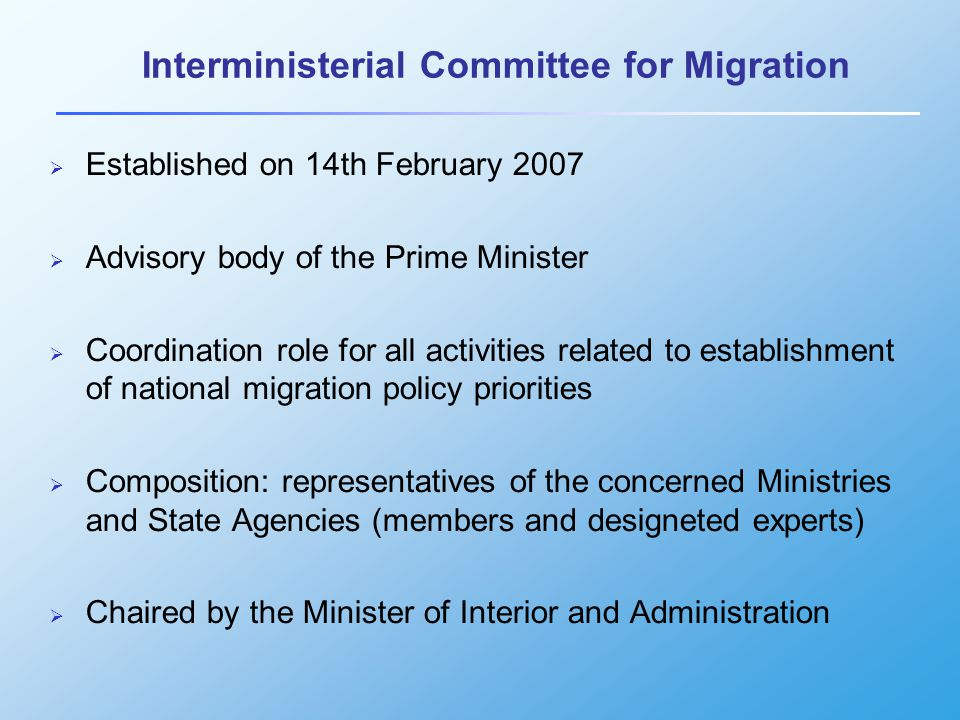 Interministerial Committee for Migration - represented institutions Members – Vice-Ministers and Heads of Agencies  The Chancellery of the Prime Minister  The Ministry of Interior and Administration  The Ministry of Labour and Social Affairs  The Ministry of Foreign Affairs  The Ministry of Economy  The Ministry of Finance  The Ministry of Health  The Ministry of National Education  The Ministry of Science and Higher Education  Office for the Committee for European Integration  Central Statistical Office  The Office for Foreigners  General Headquarters of the Border Guard  General Headquarters of the Police  Internal Security Agency