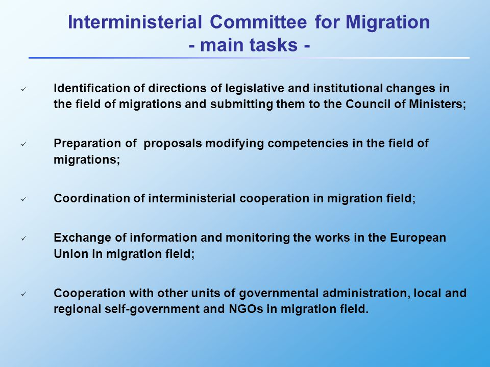 Interministerial Committee for Migration - main tasks - Identification of directions of legislative and institutional changes in the field of migrations and submitting them to the Council of Ministers; Preparation of proposals modifying competencies in the field of migrations; Coordination of interministerial cooperation in migration field; Exchange of information and monitoring the works in the European Union in migration field; Cooperation with other units of governmental administration, local and regional self-government and NGOs in migration field.