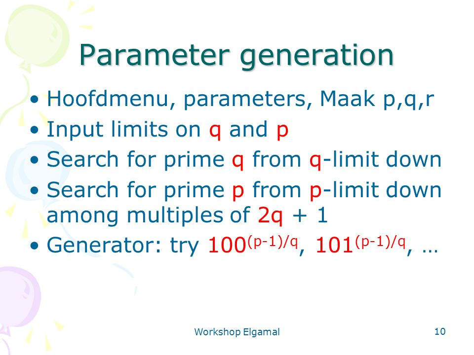 Workshop Elgamal 10 Parameter generation Hoofdmenu, parameters, Maak p,q,r Input limits on q and p Search for prime q from q-limit down Search for pri