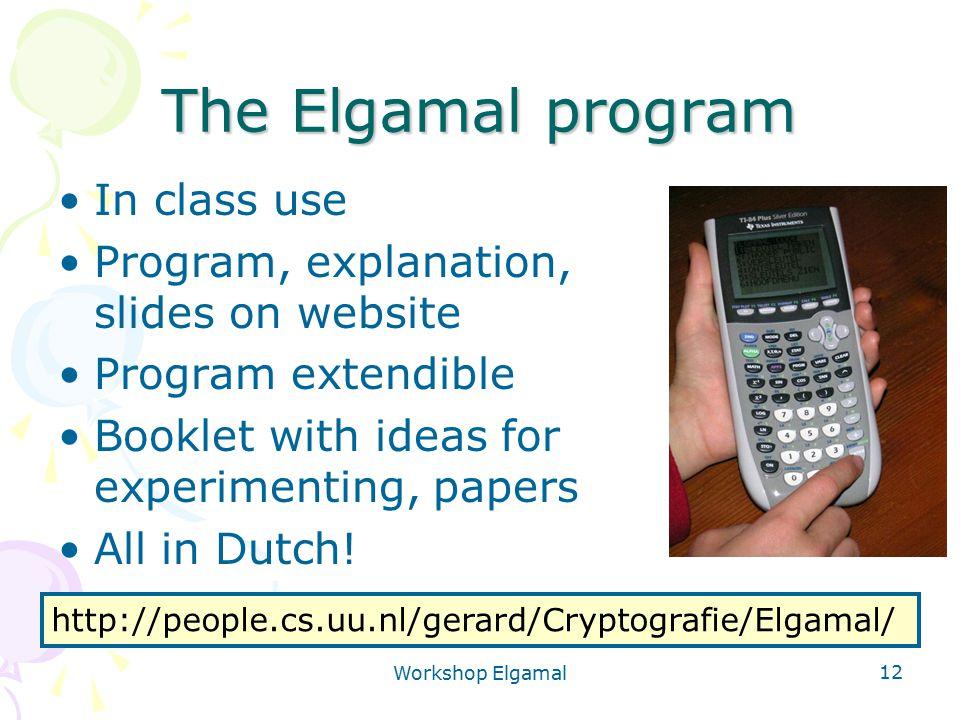 Workshop Elgamal 12 The Elgamal program In class use Program, explanation, slides on website Program extendible Booklet with ideas for experimenting,