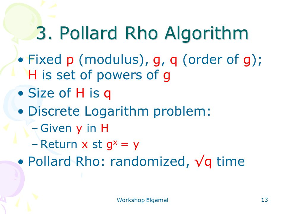 Workshop Elgamal 13 3. Pollard Rho Algorithm Fixed p (modulus), g, q (order of g); H is set of powers of g Size of H is q Discrete Logarithm problem: