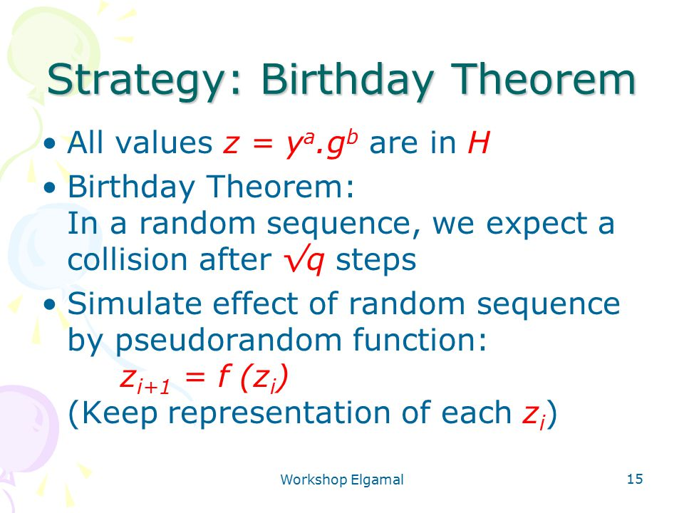Workshop Elgamal 15 Strategy: Birthday Theorem All values z = y a.g b are in H Birthday Theorem: In a random sequence, we expect a collision after √q