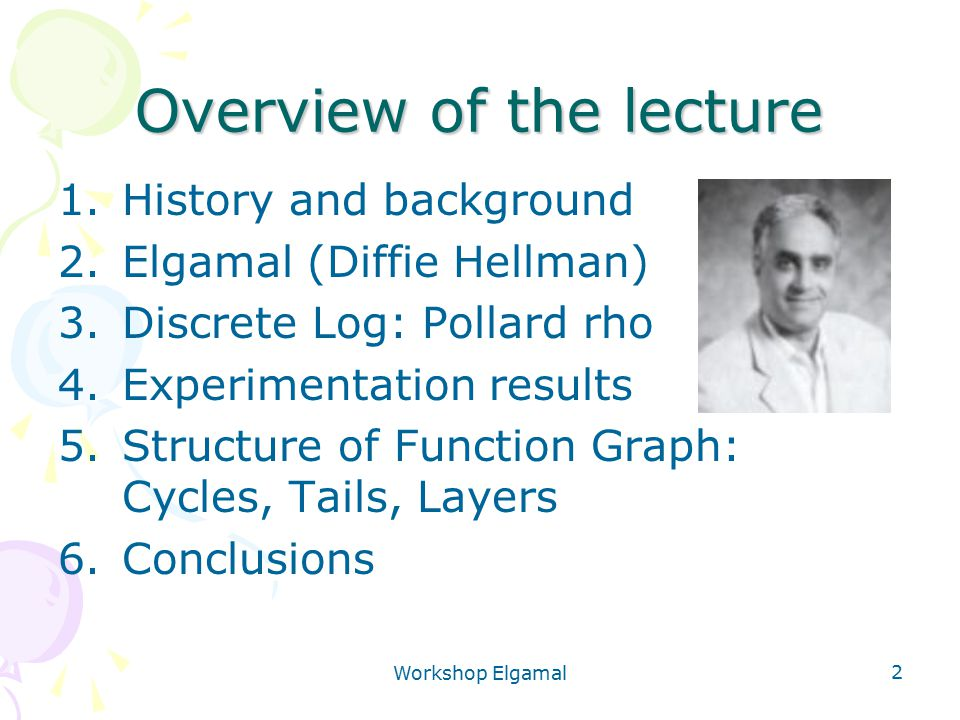 Workshop Elgamal 2 Overview of the lecture 1.History and background 2.Elgamal (Diffie Hellman) 3.Discrete Log: Pollard rho 4.Experimentation results 5.Structure of Function Graph: Cycles, Tails, Layers 6.Conclusions