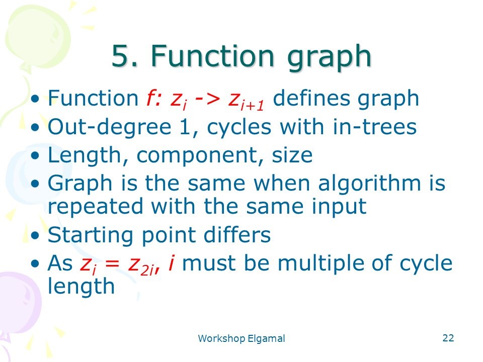 Workshop Elgamal 22 5. Function graph Function f: z i -> z i+1 defines graph Out-degree 1, cycles with in-trees Length, component, size Graph is the s
