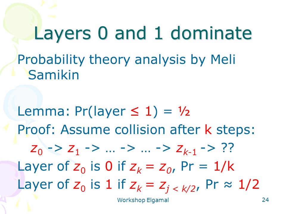 Workshop Elgamal 24 Layers 0 and 1 dominate Probability theory analysis by Meli Samikin Lemma: Pr(layer ≤ 1) = ½ Proof: Assume collision after k steps