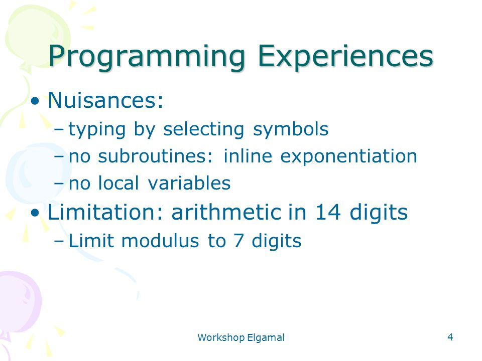 Workshop Elgamal 4 Programming Experiences Nuisances: –typing by selecting symbols –no subroutines: inline exponentiation –no local variables Limitati