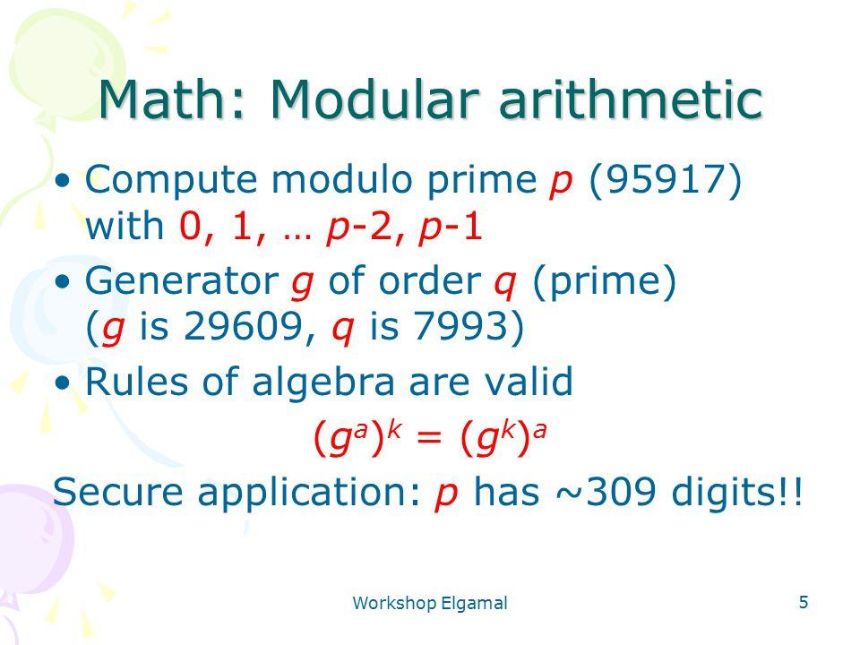 Workshop Elgamal 5 Math: Modular arithmetic Compute modulo prime p (95917) with 0, 1, … p-2, p-1 Generator g of order q (prime) (g is 29609, q is 7993