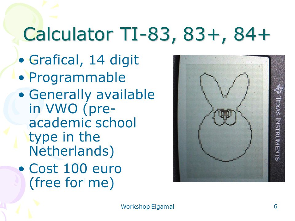 Workshop Elgamal 6 Calculator TI-83, 83+, 84+ Grafical, 14 digit Programmable Generally available in VWO (pre- academic school type in the Netherlands) Cost 100 euro (free for me)