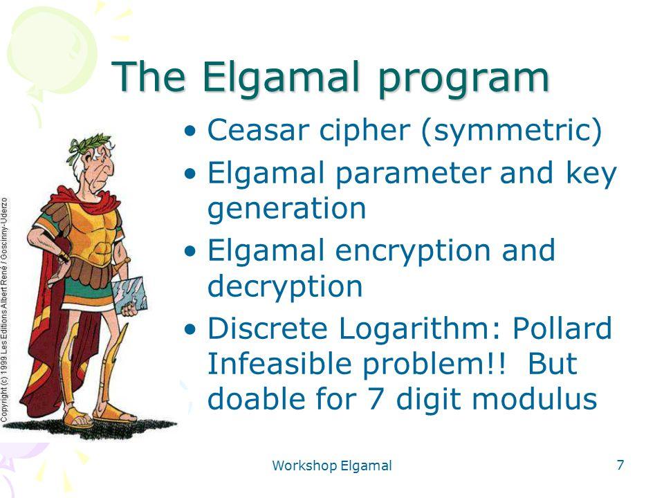 Workshop Elgamal 7 The Elgamal program Ceasar cipher (symmetric) Elgamal parameter and key generation Elgamal encryption and decryption Discrete Logar