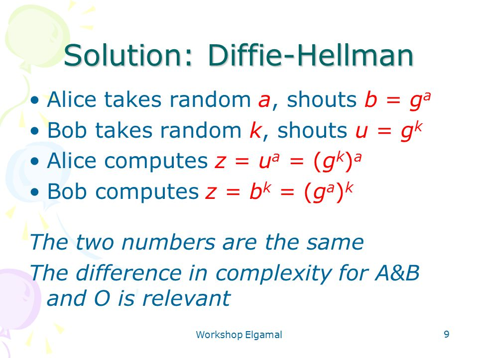 Workshop Elgamal 9 Solution: Diffie-Hellman Alice takes random a, shouts b = g a Bob takes random k, shouts u = g k Alice computes z = u a = (g k ) a Bob computes z = b k = (g a ) k The two numbers are the same The difference in complexity for A&B and O is relevant