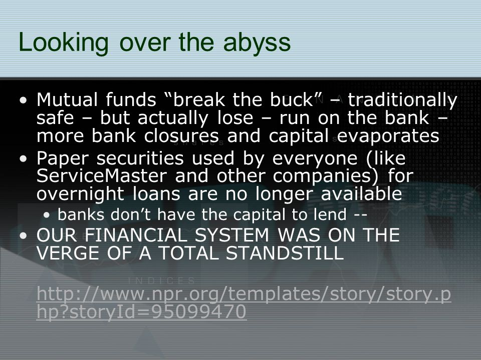 Looking over the abyss Mutual funds break the buck – traditionally safe – but actually lose – run on the bank – more bank closures and capital evaporates Paper securities used by everyone (like ServiceMaster and other companies) for overnight loans are no longer available banks don't have the capital to lend -- OUR FINANCIAL SYSTEM WAS ON THE VERGE OF A TOTAL STANDSTILL http://www.npr.org/templates/story/story.p hp storyId=95099470 http://www.npr.org/templates/story/story.p hp storyId=95099470