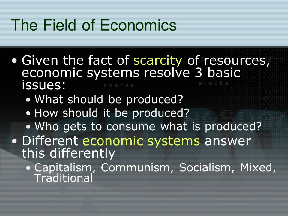 The Field of Economics Given the fact of scarcity of resources, economic systems resolve 3 basic issues: What should be produced.