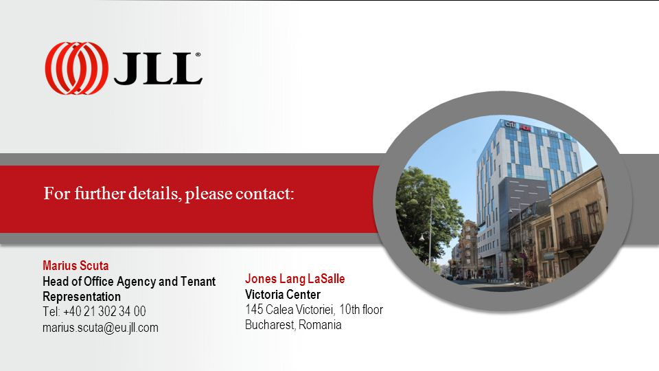 For further details, please contact: Marius Scuta Head of Office Agency and Tenant Representation Tel: +40 21 302 34 00 marius.scuta@eu.jll.com Jones Lang LaSalle Victoria Center 145 Calea Victoriei, 10th floor Bucharest, Romania
