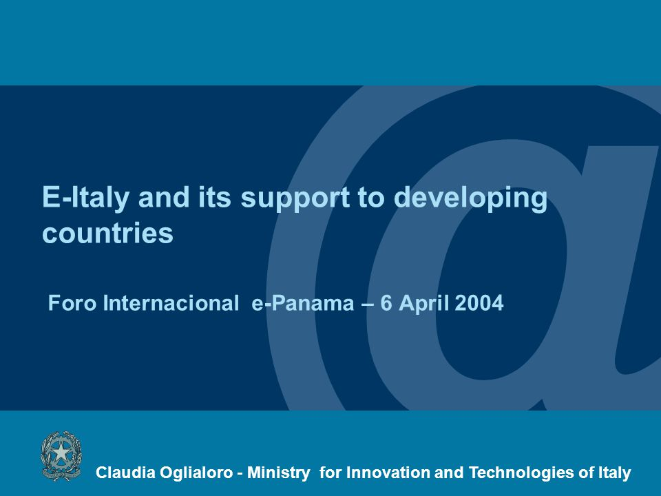@ E-Italy and its support to developing countries Foro Internacional e-Panama – 6 April 2004 Claudia Oglialoro - Ministry for Innovation and Technologies of Italy