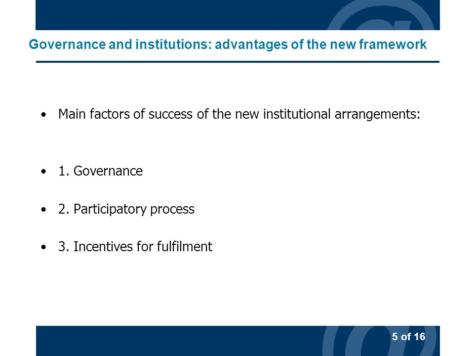 @ 5 of 16 @ Governance and institutions: advantages of the new framework Main factors of success of the new institutional arrangements: 1.