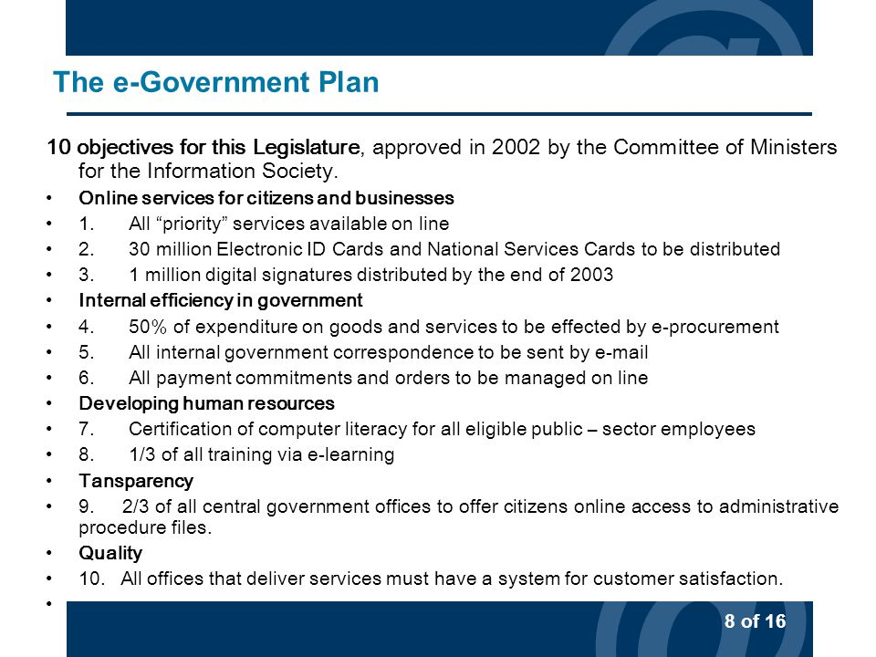 @ 8 of 16 @ The e-Government Plan 10 objectives for this Legislature, approved in 2002 by the Committee of Ministers for the Information Society.