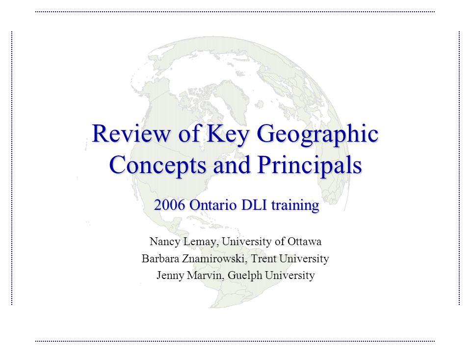 Review of Key Geographic Concepts and Principals Nancy Lemay, University of Ottawa Barbara Znamirowski, Trent University Jenny Marvin, Guelph University 2006 Ontario DLI training