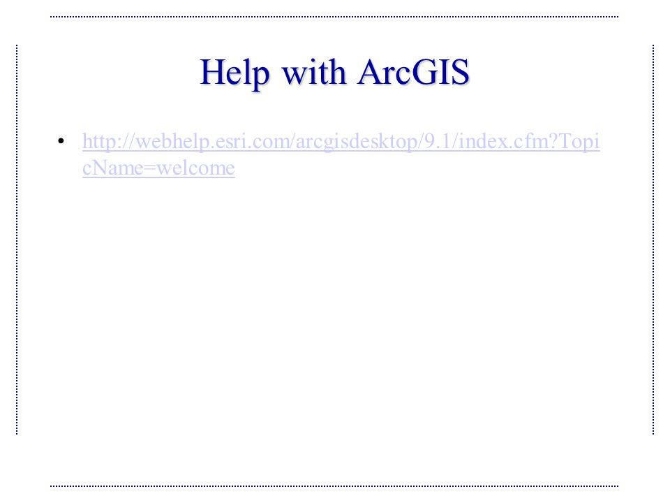 Help with ArcGIS http://webhelp.esri.com/arcgisdesktop/9.1/index.cfm Topi cName=welcomehttp://webhelp.esri.com/arcgisdesktop/9.1/index.cfm Topi cName=welcome