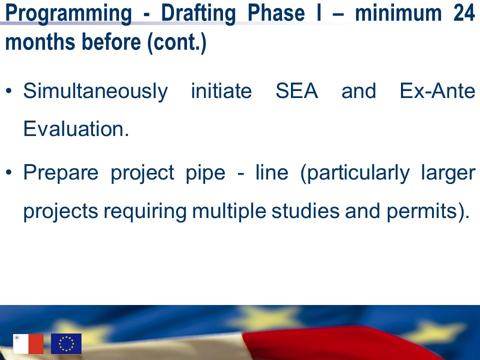 Programming - Drafting Phase I – minimum 24 months before (cont.) Simultaneously initiate SEA and Ex-Ante Evaluation. Prepare project pipe - line (par