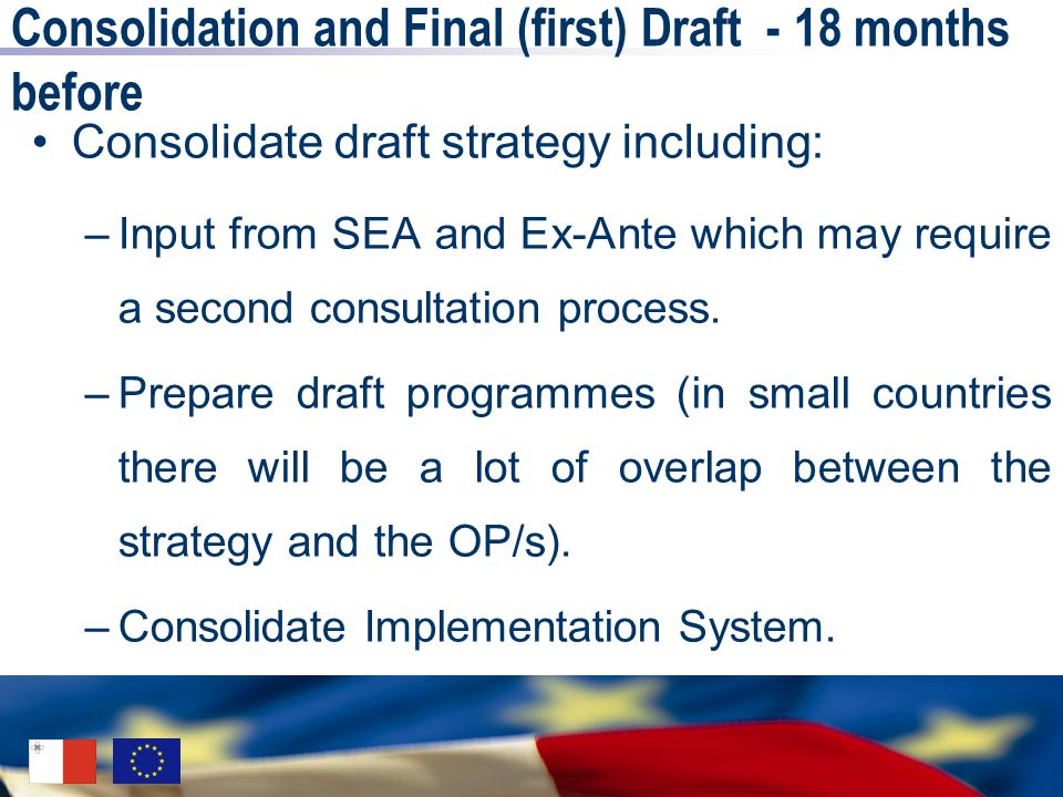 Consolidation and Final (first) Draft - 18 months before Consolidate draft strategy including: –Input from SEA and Ex-Ante which may require a second consultation process.