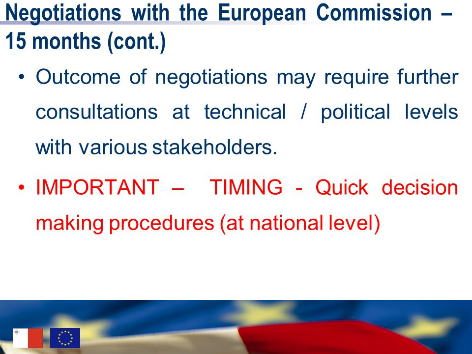 Negotiations with the European Commission – 15 months (cont.) Outcome of negotiations may require further consultations at technical / political levels with various stakeholders.