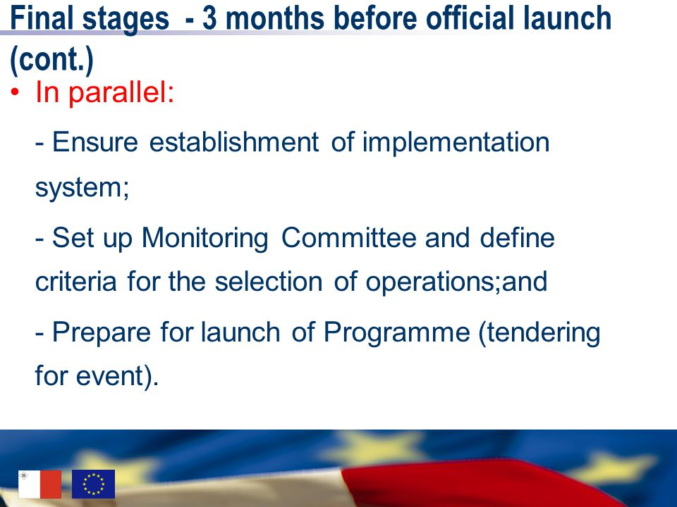 Final stages - 3 months before official launch (cont.) In parallel: - Ensure establishment of implementation system; - Set up Monitoring Committee and define criteria for the selection of operations;and - Prepare for launch of Programme (tendering for event).