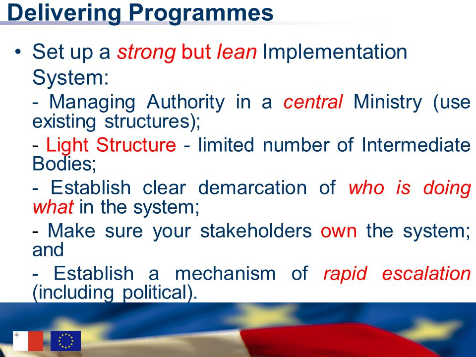 Delivering Programmes Set up a strong but lean Implementation System: - Managing Authority in a central Ministry (use existing structures); - Light Structure - limited number of Intermediate Bodies; - Establish clear demarcation of who is doing what in the system; - Make sure your stakeholders own the system; and - Establish a mechanism of rapid escalation (including political).