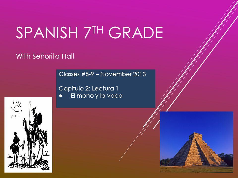 SPANISH 7 TH GRADE With Señorita Hall Classes #5-9 – November 2013 Capítulo 2: Lectura 1 ● El mono y la vaca