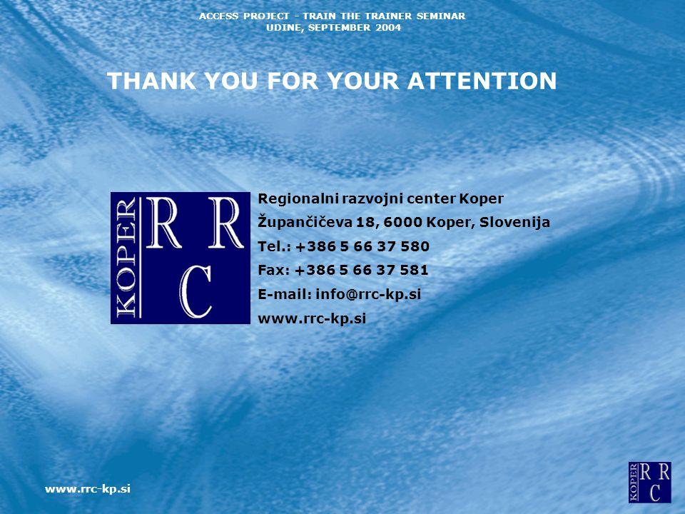 www.rrc-kp.si ACCESS PROJECT - TRAIN THE TRAINER SEMINAR UDINE, SEPTEMBER 2004 THANK YOU FOR YOUR ATTENTION Regionalni razvojni center Koper Župančičeva 18, 6000 Koper, Slovenija Tel.: +386 5 66 37 580 Fax: +386 5 66 37 581 E-mail: info@rrc-kp.si www.rrc-kp.si