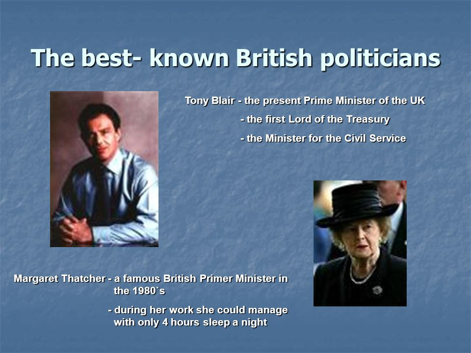 The best- known British politicians Tony Blair - the present Prime Minister of the UK - the first Lord of the Treasury - the first Lord of the Treasury - the Minister for the Civil Service - the Minister for the Civil Service Margaret Thatcher - a famous British Primer Minister in the 1980`s - during her work she could manage with only 4 hours sleep a night - during her work she could manage with only 4 hours sleep a night