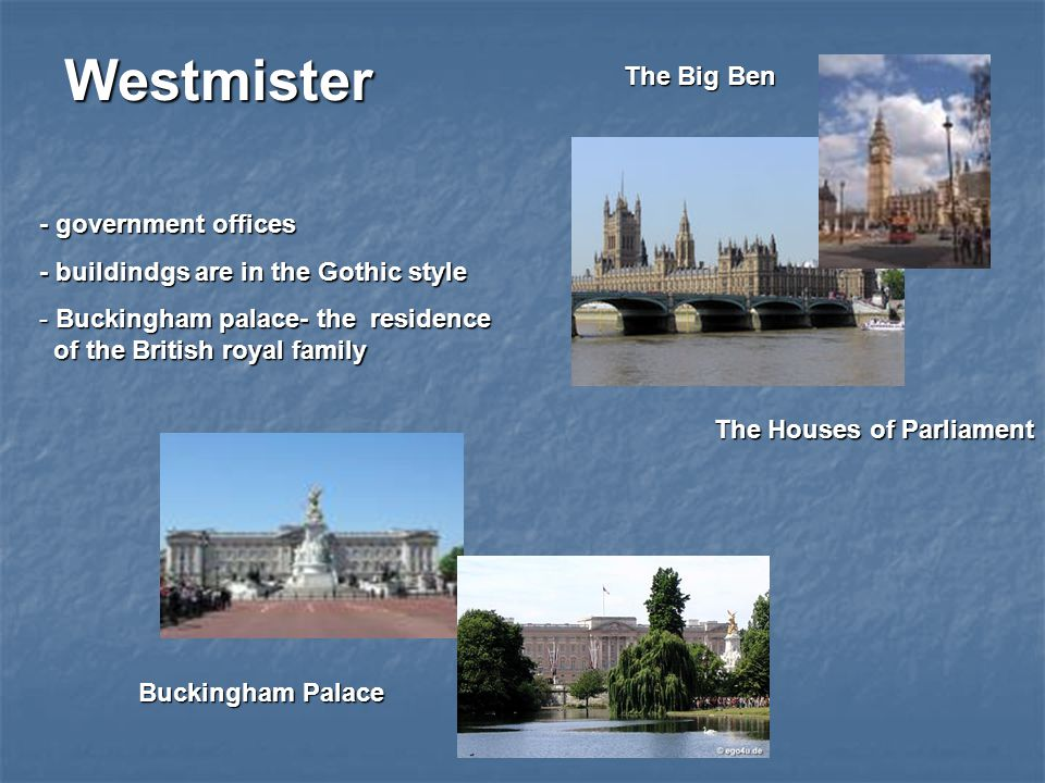 Westmister - government offices - buildindgs are in the Gothic style - Buckingham palace- the residence of the British royal family The Houses of Parliament Buckingham Palace The Big Ben