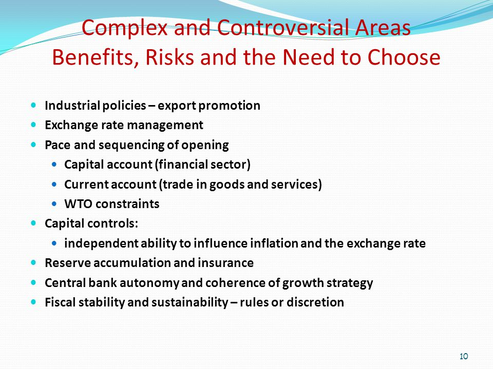 Complex and Controversial Areas Benefits, Risks and the Need to Choose Industrial policies – export promotion Exchange rate management Pace and sequencing of opening Capital account (financial sector) Current account (trade in goods and services) WTO constraints Capital controls: independent ability to influence inflation and the exchange rate Reserve accumulation and insurance Central bank autonomy and coherence of growth strategy Fiscal stability and sustainability – rules or discretion 10